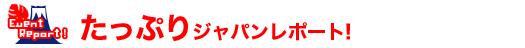 たっぷりジャパンレポート!