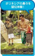 ポリネシアの島々を疑似体験!