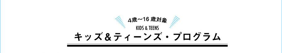 4歳〜16歳対象キッズ&ティーンズ・プログラム