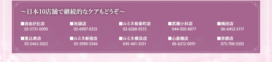 日本10店舗で継続的なケアもどうぞ